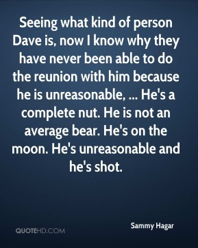 Sammy Hagar  - Seeing what kind of person Dave is, now I know why they have never been able to do the reunion with him because he is unreasonable, ... He's a complete nut. He is not an average bear. He's on the moon. He's unreasonable and he's shot.