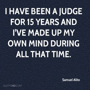 Samuel Alito - I have been a judge for 15 years and I've made up my own mind during all that time.