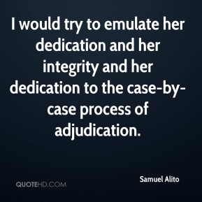 I would try to emulate her dedication and her integrity and her dedication to the case-by-case process of adjudication.