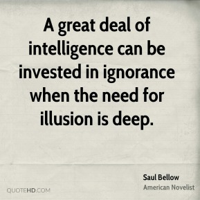 Saul Bellow - A great deal of intelligence can be invested in ignorance when the need for illusion is deep.