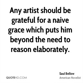 Any artist should be grateful for a naive grace which puts him beyond the need to reason elaborately.