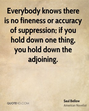 Everybody knows there is no fineness or accuracy of suppression; if you hold down one thing, you hold down the adjoining.