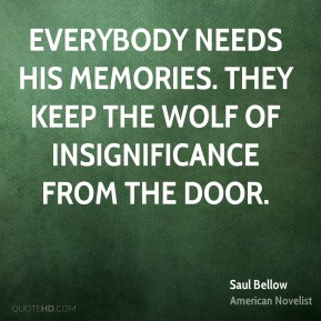 Everybody needs his memories. They keep the wolf of insignificance from the door.