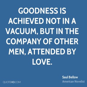 Saul Bellow - Goodness is achieved not in a vacuum, but in the company of other men, attended by love.