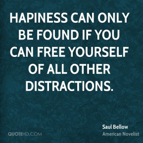 Hapiness can only be found if you can free yourself of all other distractions.