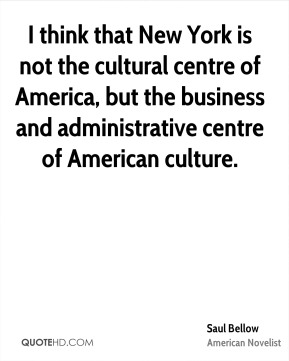 Saul Bellow - I think that New York is not the cultural centre of America, but the business and administrative centre of American culture.