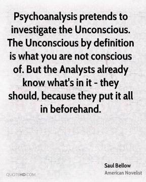 Saul Bellow - Psychoanalysis pretends to investigate the Unconscious. The Unconscious by definition is what you are not conscious of. But the Analysts already know what's in it - they should, because they put it all in beforehand.
