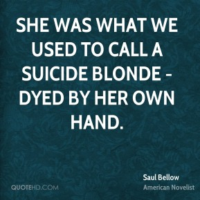 Saul Bellow - She was what we used to call a suicide blonde - dyed by her own hand.