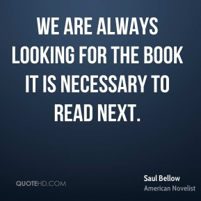 Saul Bellow - We are always looking for the book it is necessary to read next.