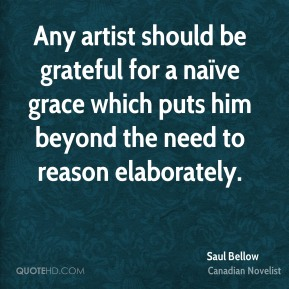 Any artist should be grateful for a naïve grace which puts him beyond the need to reason elaborately.