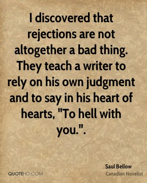 "I discovered that rejections are not altogether a bad thing. They teach a writer to rely on his own judgment and to say in his heart of hearts, ""To hell with you.""."