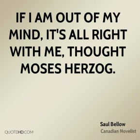 If I am out of my mind, it's all right with me, thought Moses Herzog.