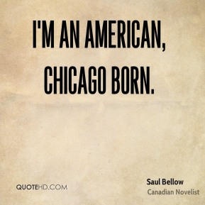 Saul Bellow  - I'm an American, Chicago born.