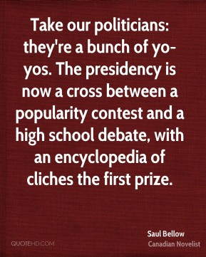 Saul Bellow  - Take our politicians: they're a bunch of yo-yos. The presidency is now a cross between a popularity contest and a high school debate, with an encyclopedia of cliches the first prize.