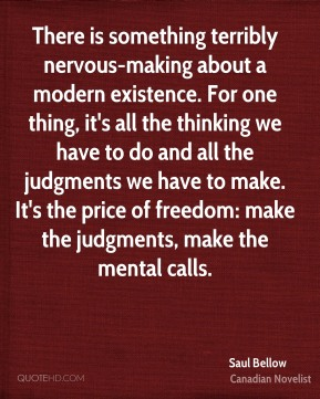 Saul Bellow  - There is something terribly nervous-making about a modern existence. For one thing, it's all the thinking we have to do and all the judgments we have to make. It's the price of freedom: make the judgments, make the mental calls.