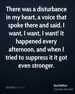 Saul Bellow  - There was a disturbance in my heart, a voice that spoke there and said, I want, I want, I want! It happened every afternoon, and when I tried to suppress it it got even stronger.