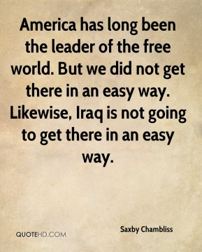 Saxby Chambliss  - America has long been the leader of the free world. But we did not get there in an easy way. Likewise, Iraq is not going to get there in an easy way.