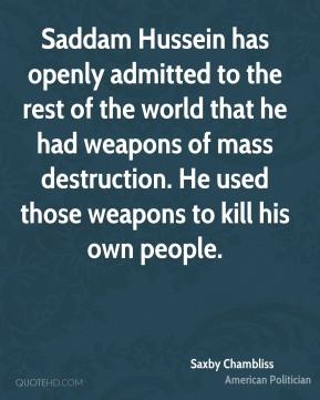 Saxby Chambliss - Saddam Hussein has openly admitted to the rest of the world that he had weapons of mass destruction. He used those weapons to kill his own people.