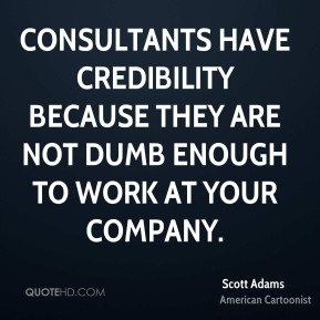 Consultants have credibility because they are not dumb enough to work at your company.