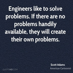 Scott Adams - Engineers like to solve problems. If there are no problems handily available, they will create their own problems.