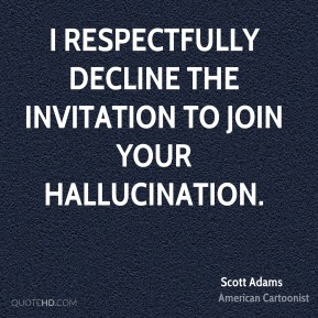 I respectfully decline the invitation to join your hallucination.