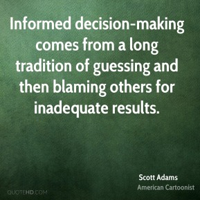 Scott Adams - Informed decision-making comes from a long tradition of guessing and then blaming others for inadequate results.