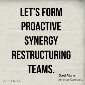 Scott Adams - Let's form proactive synergy restructuring teams.