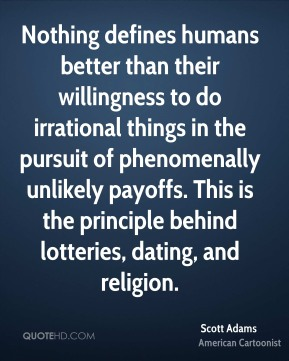 Scott Adams - Nothing defines humans better than their willingness to do irrational things in the pursuit of phenomenally unlikely payoffs. This is the principle behind lotteries, dating, and religion.
