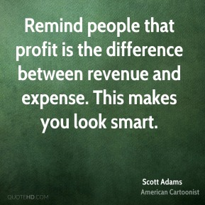 Scott Adams - Remind people that profit is the difference between revenue and expense. This makes you look smart.