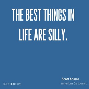 Scott Adams - The best things in life are silly.