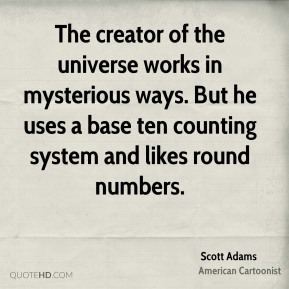 Scott Adams - The creator of the universe works in mysterious ways. But he uses a base ten counting system and likes round numbers.