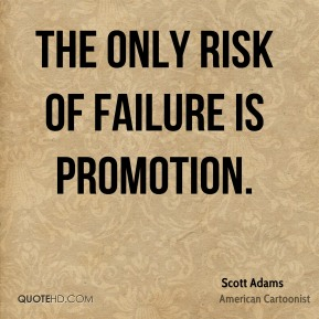 Scott Adams - The only risk of failure is promotion.