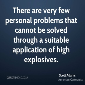 Scott Adams - There are very few personal problems that cannot be solved through a suitable application of high explosives.