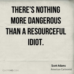 There's nothing more dangerous than a resourceful idiot.