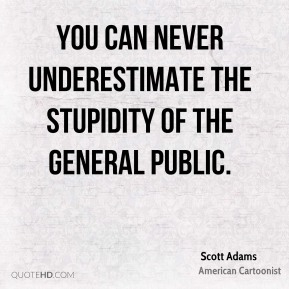 You can never underestimate the stupidity of the general public.