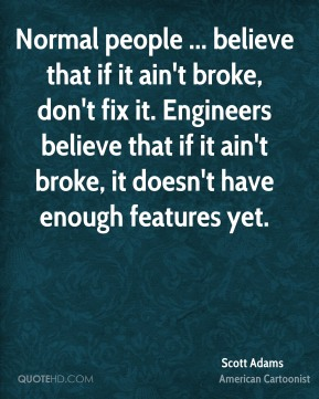 Scott Adams  - Normal people ... believe that if it ain't broke, don't fix it. Engineers believe that if it ain't broke, it doesn't have enough features yet.