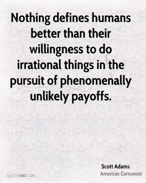 Nothing defines humans better than their willingness to do irrational things in the pursuit of phenomenally unlikely payoffs.
