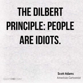 The Dilbert Principle: People are idiots.