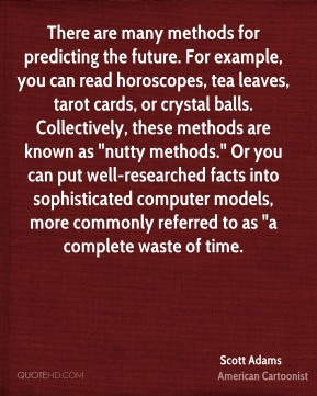 "Scott Adams  - There are many methods for predicting the future. For example, you can read horoscopes, tea leaves, tarot cards, or crystal balls. Collectively, these methods are known as ""nutty methods."" Or you can put well-researched facts into sophisticated computer models, more commonly referred to as ""a complete waste of time."