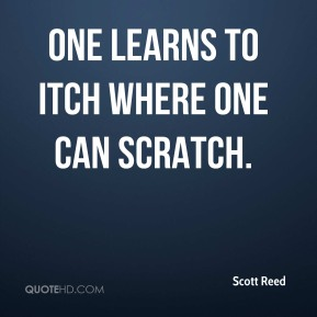 Scott Reed - One learns to itch where one can scratch.