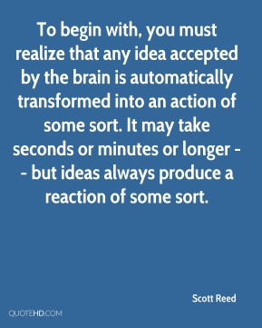 Scott Reed  - To begin with, you must realize that any idea accepted by the brain is automatically transformed into an action of some sort. It may take seconds or minutes or longer -- but ideas always produce a reaction of some sort.
