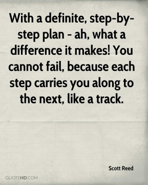 Scott Reed - With a definite, step-by-step plan - ah, what a difference it makes! You cannot fail, because each step carries you along to the next, like a track.