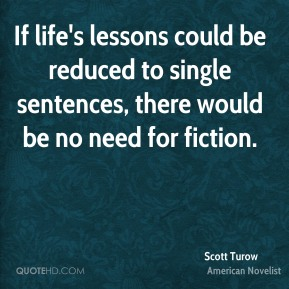 Scott Turow - If life's lessons could be reduced to single sentences, there would be no need for fiction.
