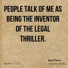 Scott Turow - People talk of me as being the inventor of the legal thriller.