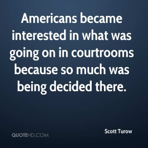 Americans became interested in what was going on in courtrooms because so much was being decided there.