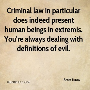 Criminal law in particular does indeed present human beings in extremis. You're always dealing with definitions of evil.