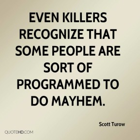 Scott Turow  - Even killers recognize that some people are sort of programmed to do mayhem.