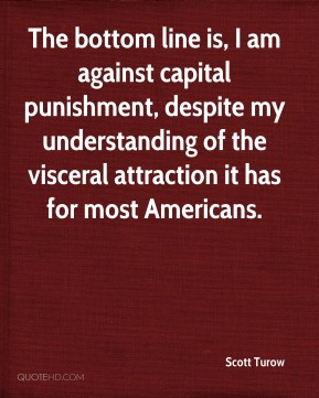 The bottom line is, I am against capital punishment, despite my understanding of the visceral attraction it has for most Americans.
