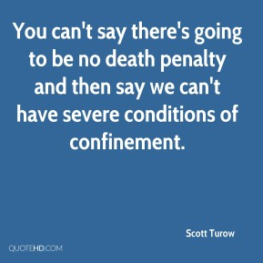 Scott Turow  - You can't say there's going to be no death penalty and then say we can't have severe conditions of confinement.