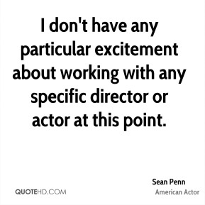 Sean Penn - I don't have any particular excitement about working with any specific director or actor at this point.